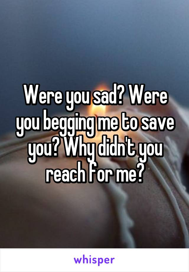Were you sad? Were you begging me to save you? Why didn't you reach for me?