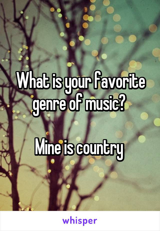 What is your favorite genre of music?   Mine is country