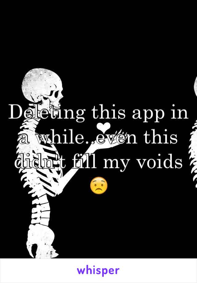 Deleting this app in a while..even this didn't fill my voids 😟