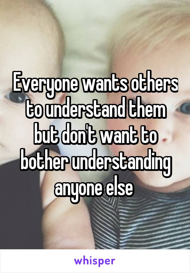 Everyone wants others to understand them but don't want to bother understanding anyone else
