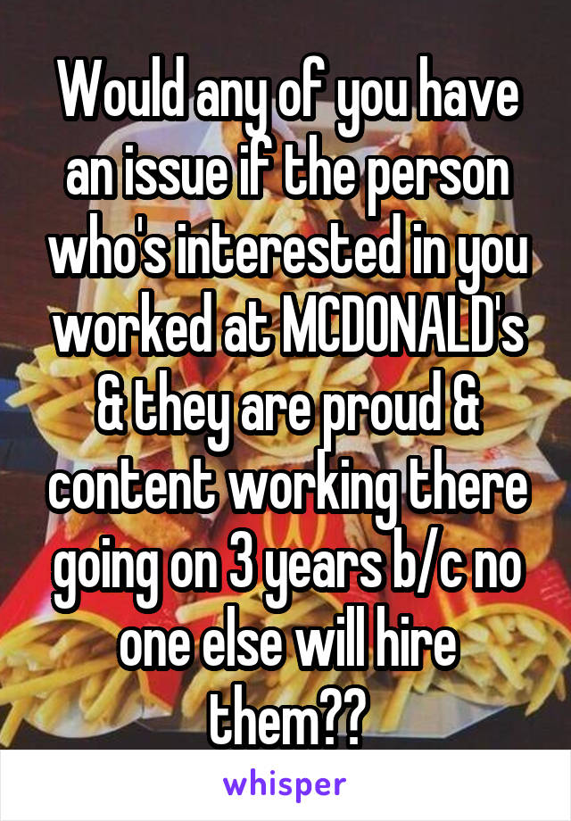 Would any of you have an issue if the person who's interested in you worked at MCDONALD's & they are proud & content working there going on 3 years b/c no one else will hire them??
