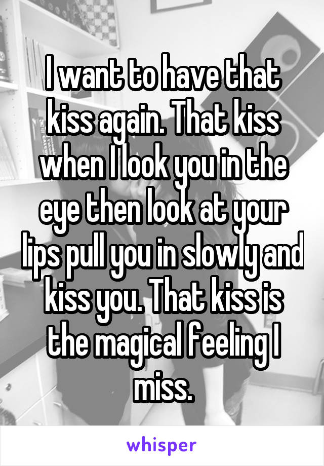 I want to have that kiss again. That kiss when I look you in the eye then look at your lips pull you in slowly and kiss you. That kiss is the magical feeling I miss.