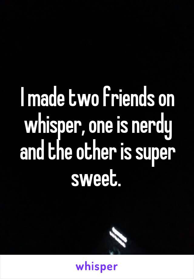 I made two friends on whisper, one is nerdy and the other is super sweet.