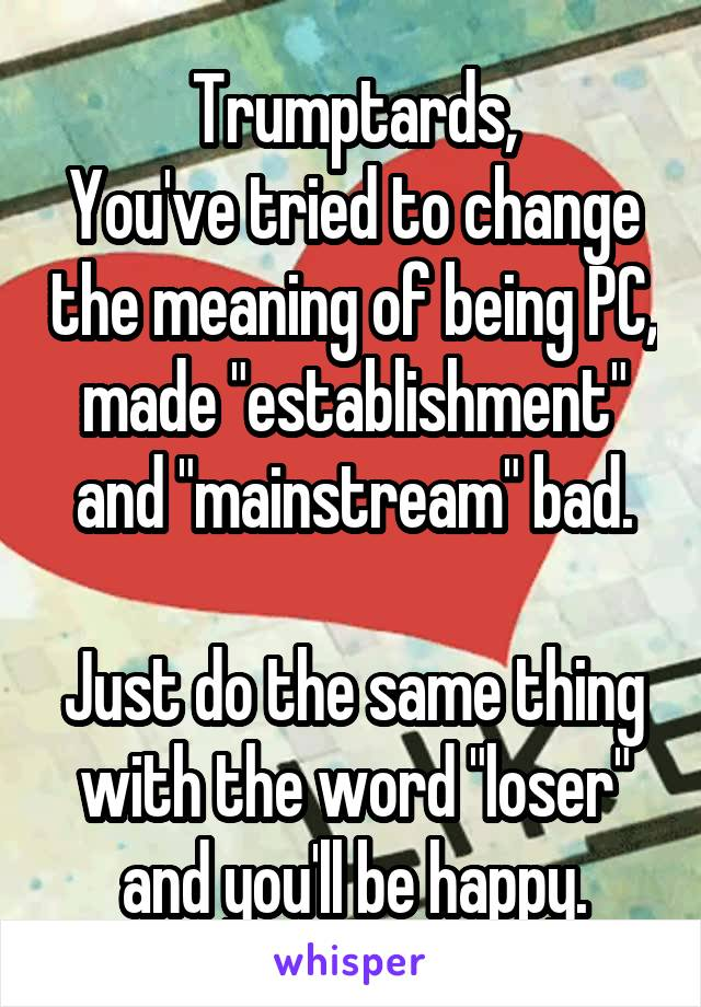 """Trumptards, You've tried to change the meaning of being PC, made """"establishment"""" and """"mainstream"""" bad.  Just do the same thing with the word """"loser"""" and you'll be happy."""