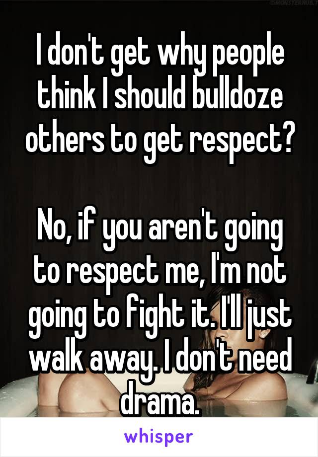 I don't get why people think I should bulldoze others to get respect?  No, if you aren't going to respect me, I'm not going to fight it. I'll just walk away. I don't need drama.