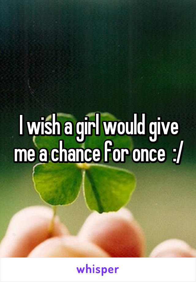 I wish a girl would give me a chance for once  :/