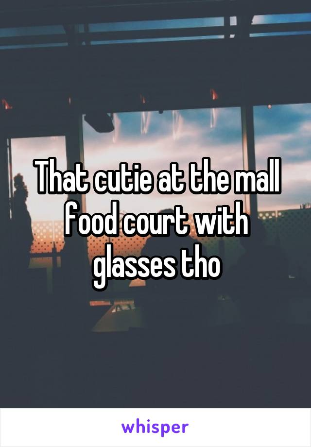 That cutie at the mall food court with glasses tho