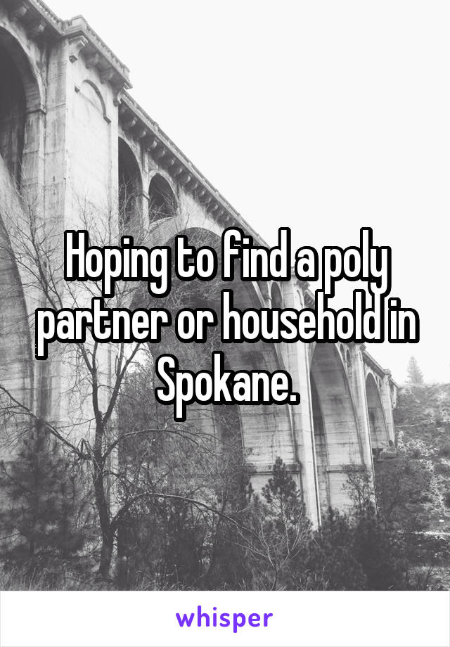Hoping to find a poly partner or household in Spokane.