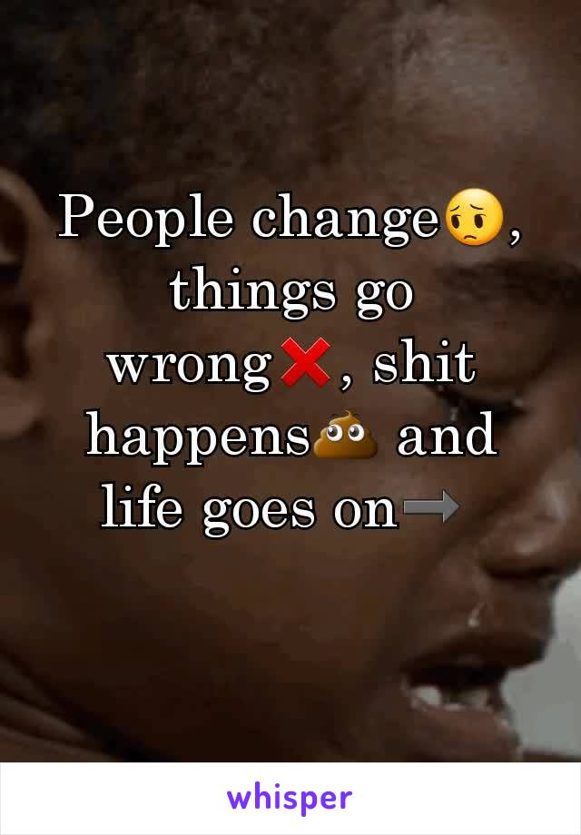 People change😔, things go wrong❌, shit happens💩 and life goes on➡