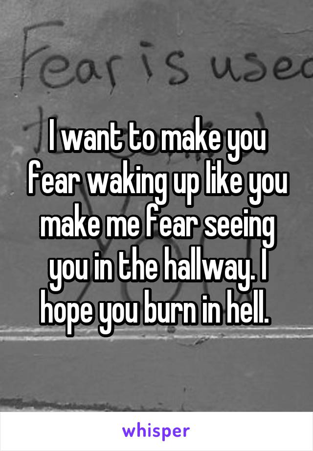 I want to make you fear waking up like you make me fear seeing you in the hallway. I hope you burn in hell.