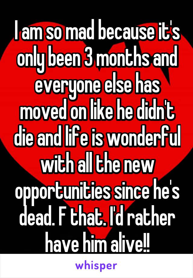 I am so mad because it's only been 3 months and everyone else has moved on like he didn't die and life is wonderful with all the new opportunities since he's dead. F that. I'd rather have him alive!!