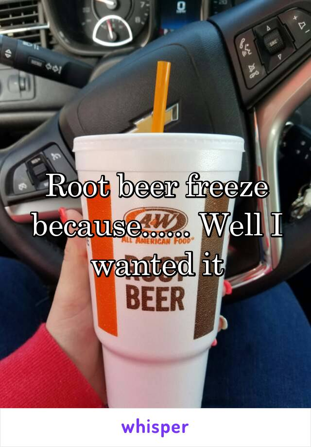 Root beer freeze because...... Well I wanted it