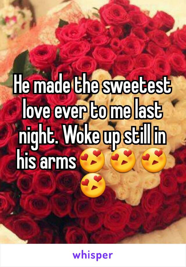 He made the sweetest love ever to me last night. Woke up still in his arms😍😍😍😍