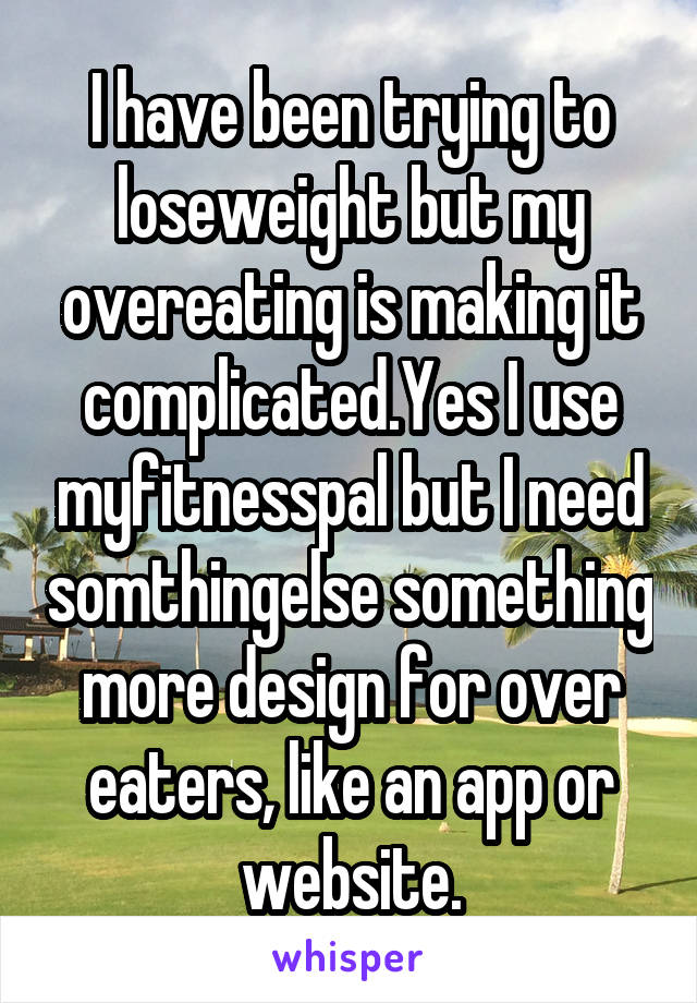 I have been trying to loseweight but my overeating is making it complicated.Yes I use myfitnesspal but I need somthingelse something more design for over eaters, like an app or website.