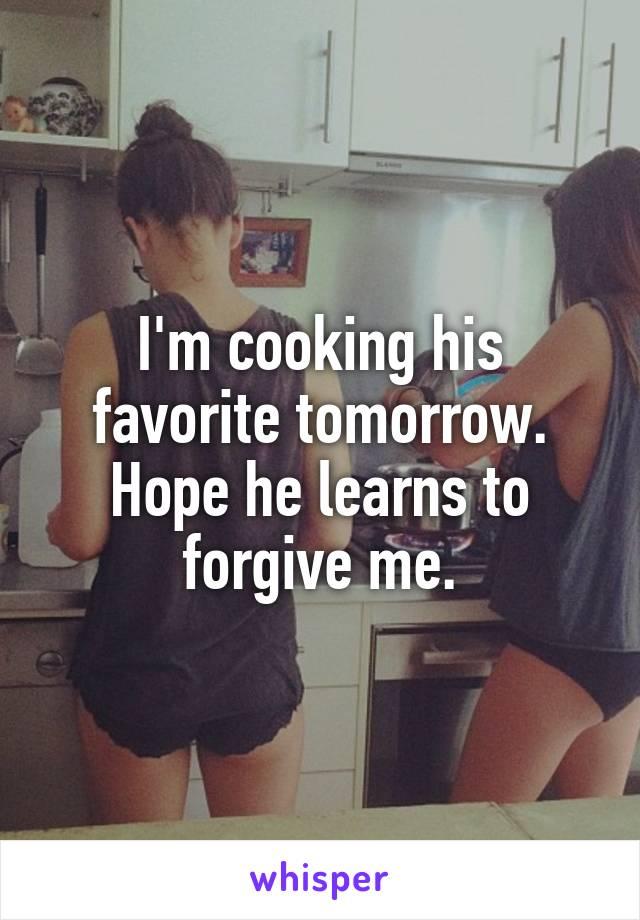 I'm cooking his favorite tomorrow. Hope he learns to forgive me.