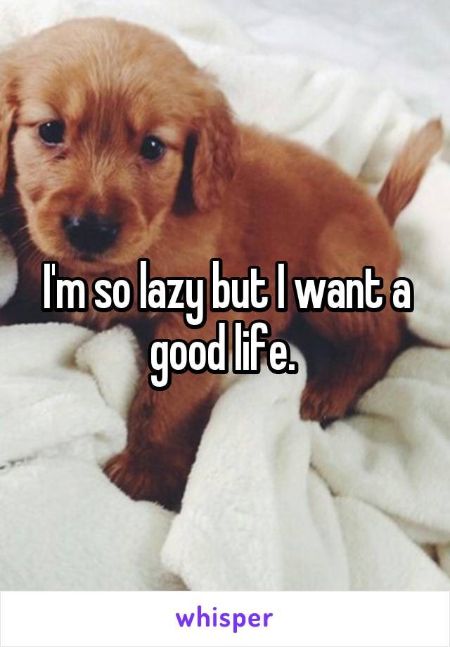 I'm so lazy but I want a good life.