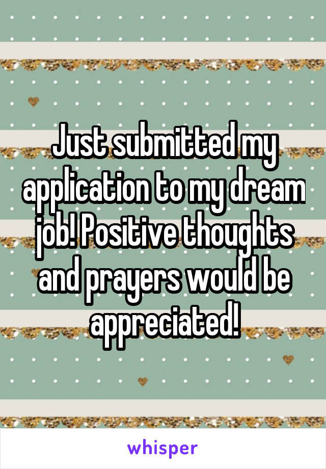 Just submitted my application to my dream job! Positive thoughts and prayers would be appreciated!