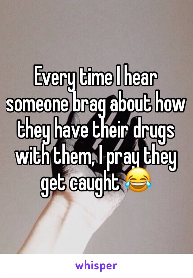 Every time I hear someone brag about how they have their drugs with them, I pray they get caught 😂