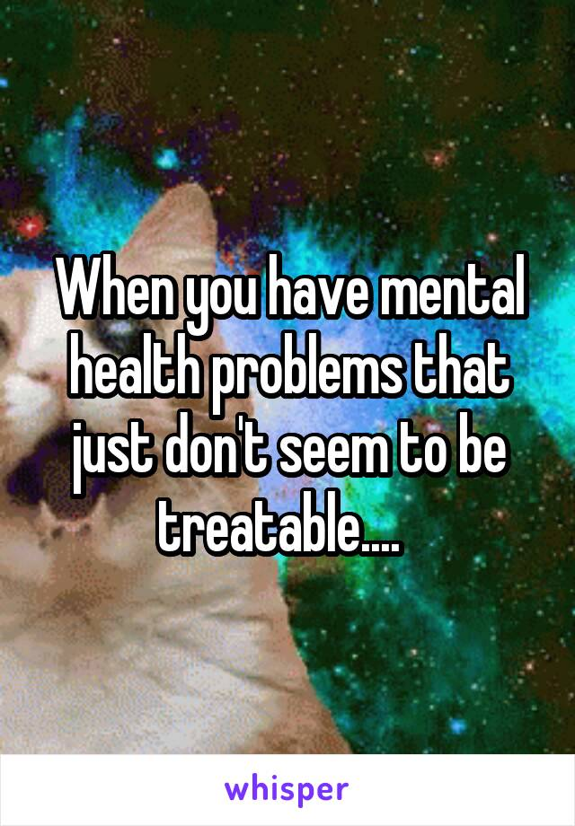 When you have mental health problems that just don't seem to be treatable....