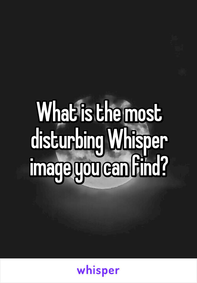 What is the most disturbing Whisper image you can find?
