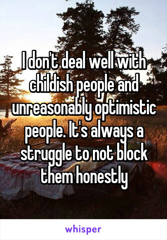 I don't deal well with childish people and unreasonably optimistic people. It's always a struggle to not block them honestly