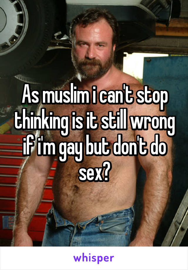 As muslim i can't stop thinking is it still wrong if i'm gay but don't do sex?