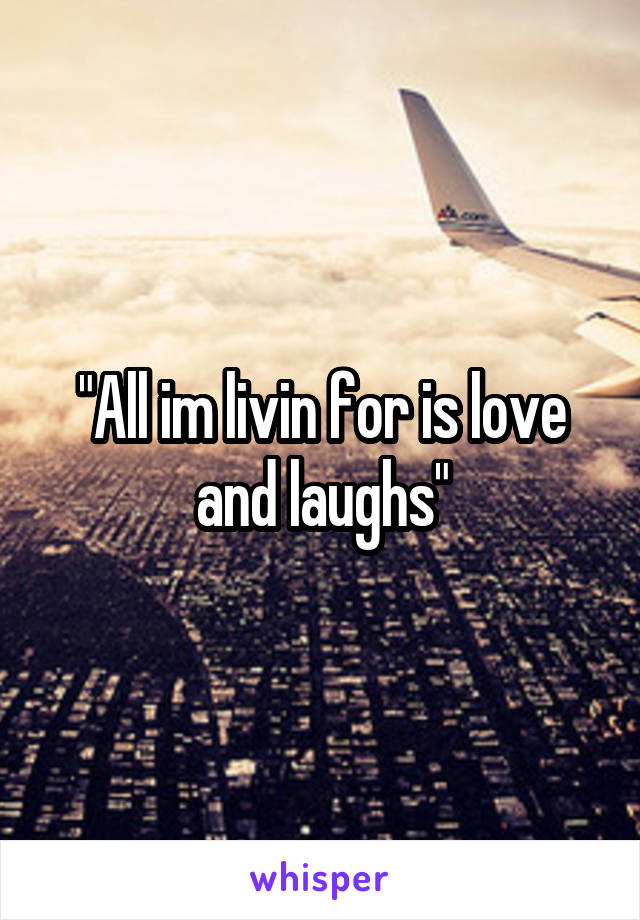 """All im livin for is love and laughs"""