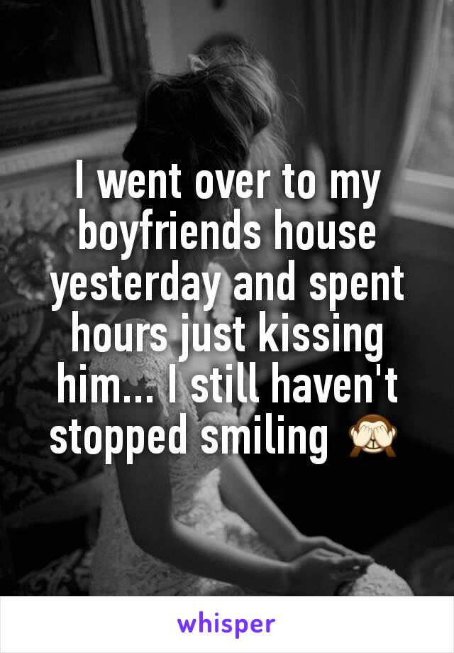 I went over to my boyfriends house yesterday and spent hours just kissing him... I still haven't stopped smiling 🙈