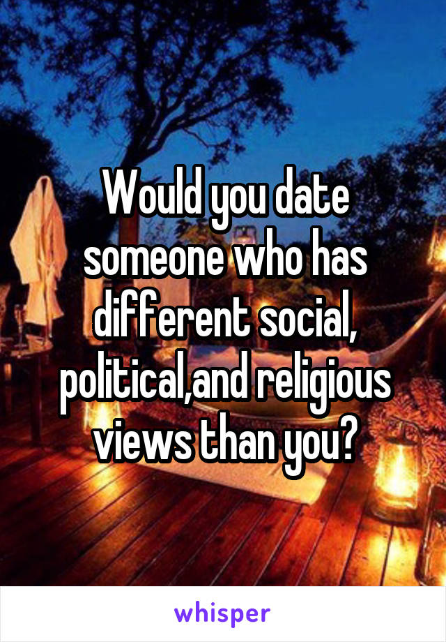 Would you date someone who has different social, political,and religious views than you?