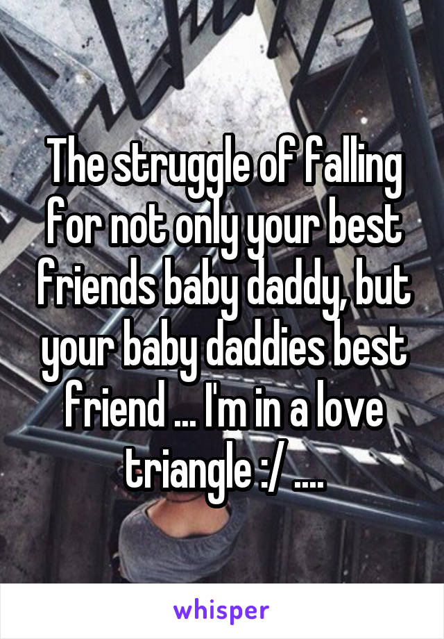 The struggle of falling for not only your best friends baby daddy, but your baby daddies best friend ... I'm in a love triangle :/ ....