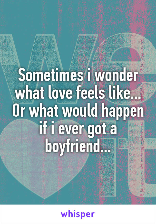 Sometimes i wonder what love feels like... Or what would happen if i ever got a boyfriend...