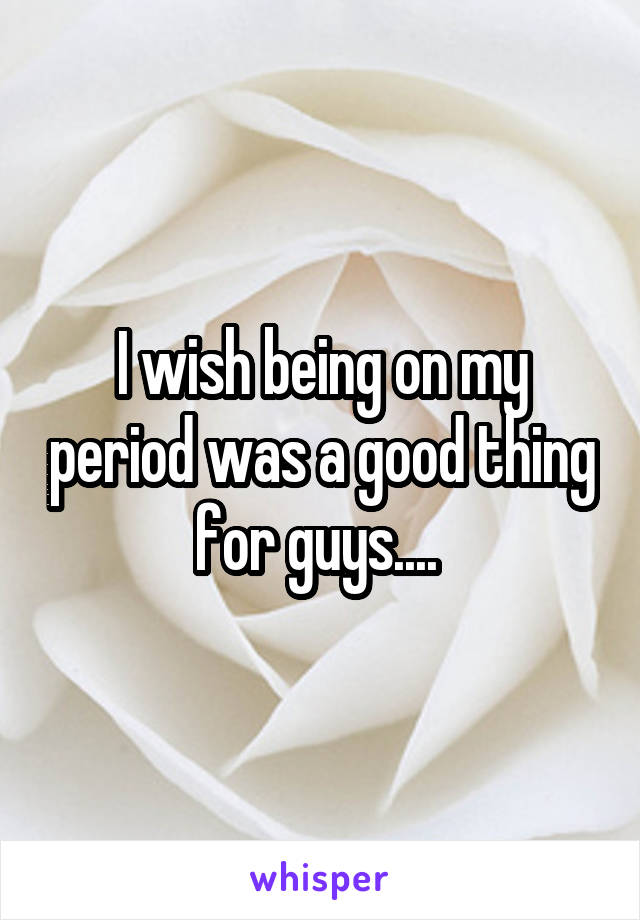I wish being on my period was a good thing for guys....