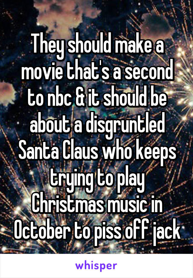 They should make a movie that's a second to nbc & it should be about a disgruntled Santa Claus who keeps trying to play Christmas music in October to piss off jack