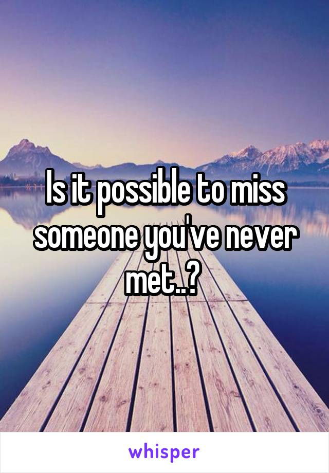 Is it possible to miss someone you've never met..?