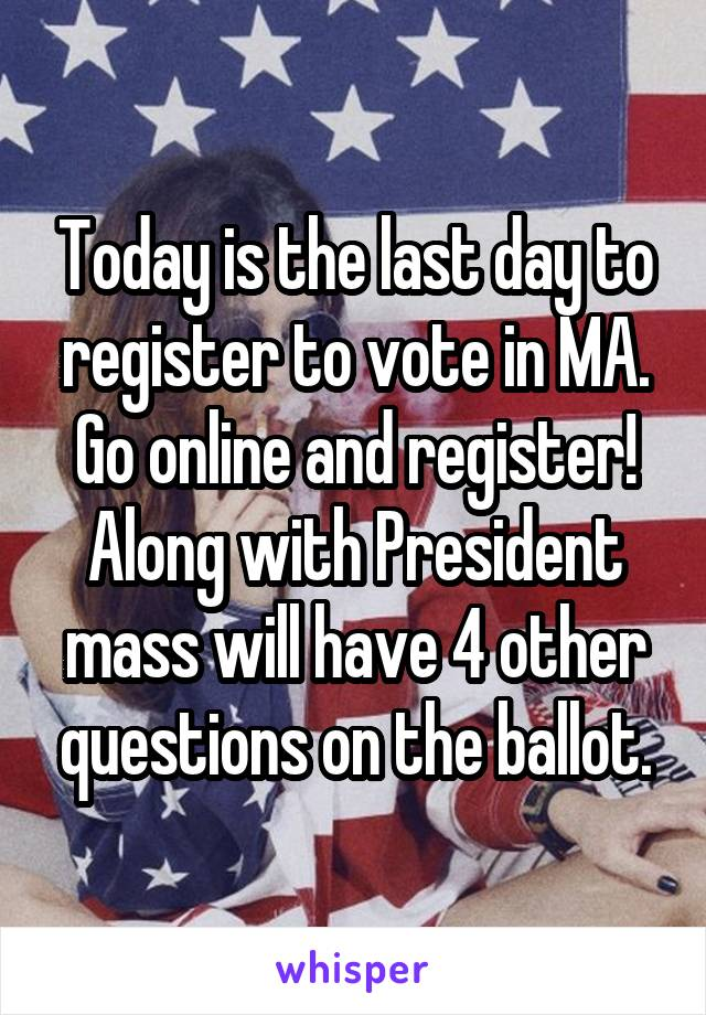 Today is the last day to register to vote in MA. Go online and register! Along with President mass will have 4 other questions on the ballot.