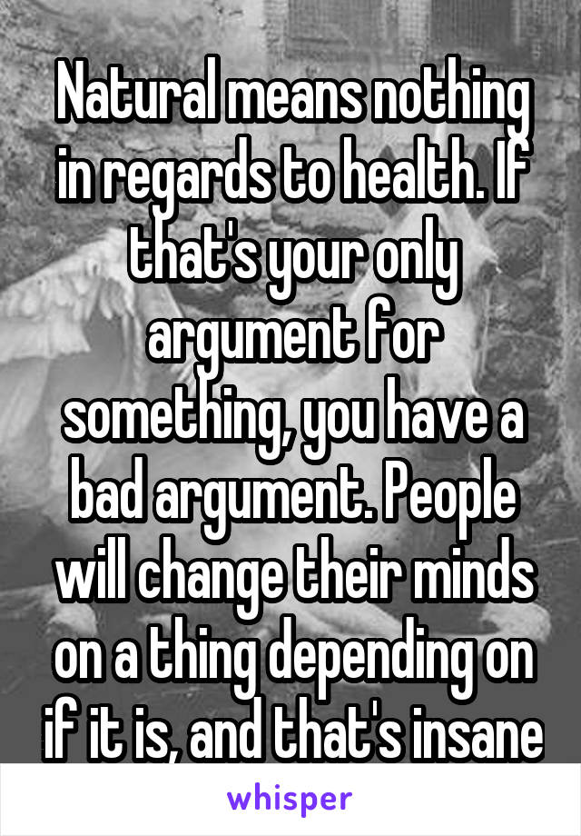 Natural means nothing in regards to health. If that's your only argument for something, you have a bad argument. People will change their minds on a thing depending on if it is, and that's insane