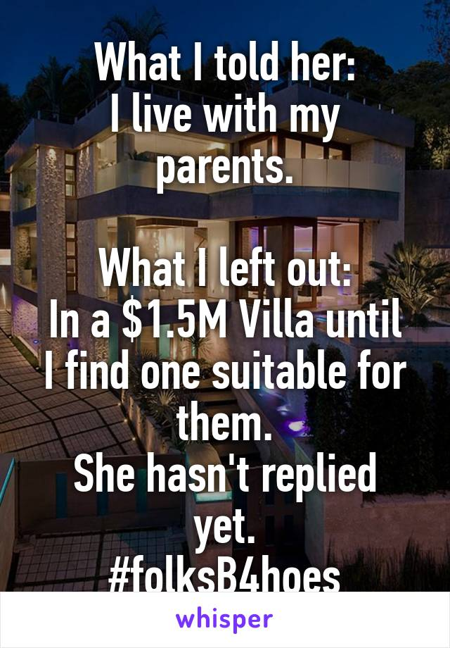 What I told her: I live with my parents.  What I left out: In a $1.5M Villa until I find one suitable for them. She hasn't replied yet. #folksB4hoes