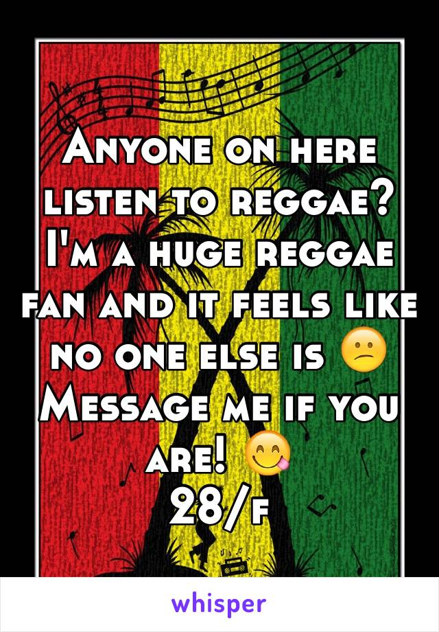 Anyone on here listen to reggae? I'm a huge reggae fan and it feels like no one else is 😕 Message me if you are! 😋 28/f