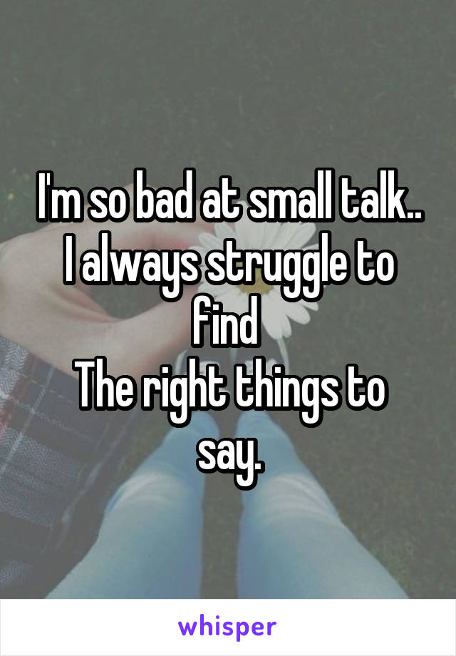 I'm so bad at small talk.. I always struggle to find  The right things to say.