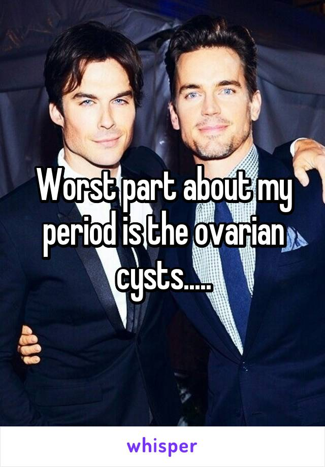 Worst part about my period is the ovarian cysts.....