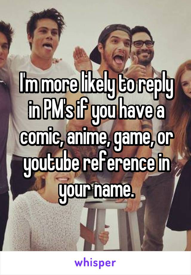 I'm more likely to reply in PM's if you have a comic, anime, game, or youtube reference in your name.