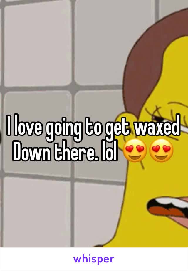 I love going to get waxed       Down there. lol 😍😍