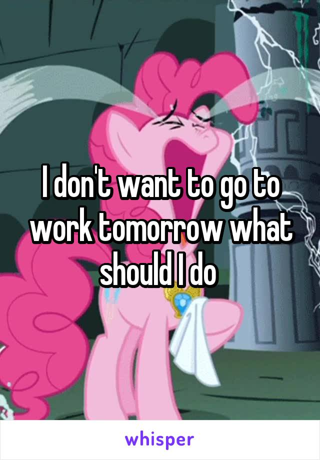 I don't want to go to work tomorrow what should I do