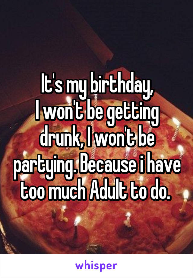 It's my birthday, I won't be getting drunk, I won't be partying. Because i have too much Adult to do.
