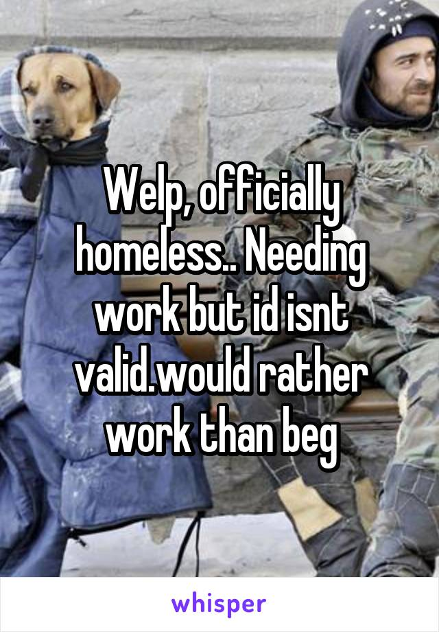 Welp, officially homeless.. Needing work but id isnt valid.would rather work than beg