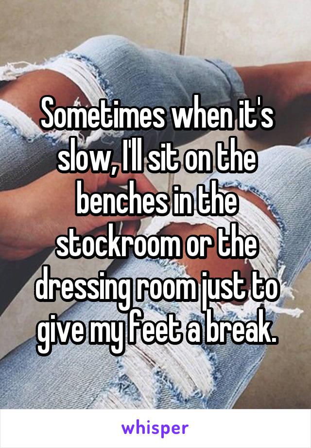Sometimes when it's slow, I'll sit on the benches in the stockroom or the dressing room just to give my feet a break.