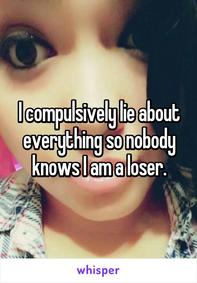 I compulsively lie about everything so nobody knows I am a loser.