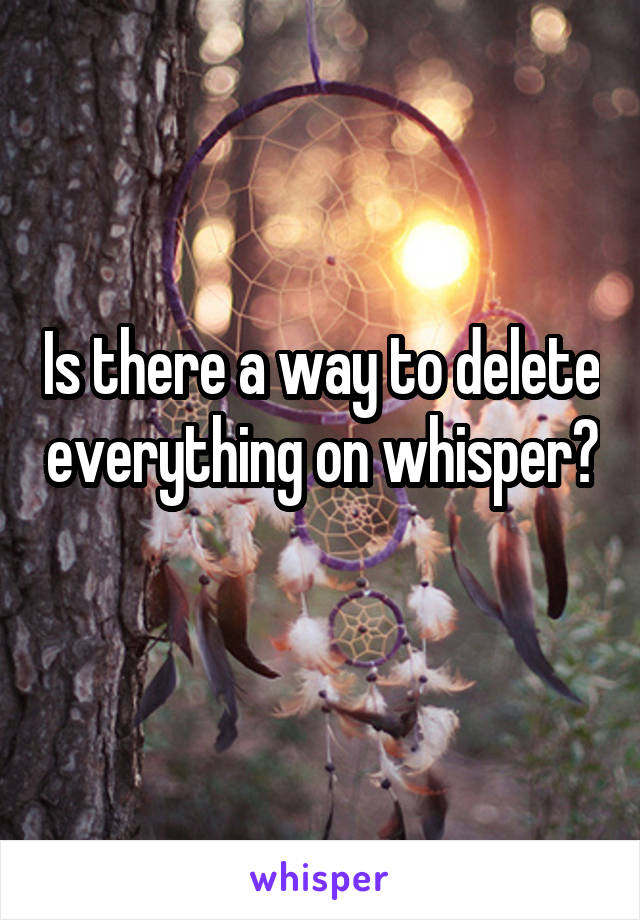 Is there a way to delete everything on whisper?