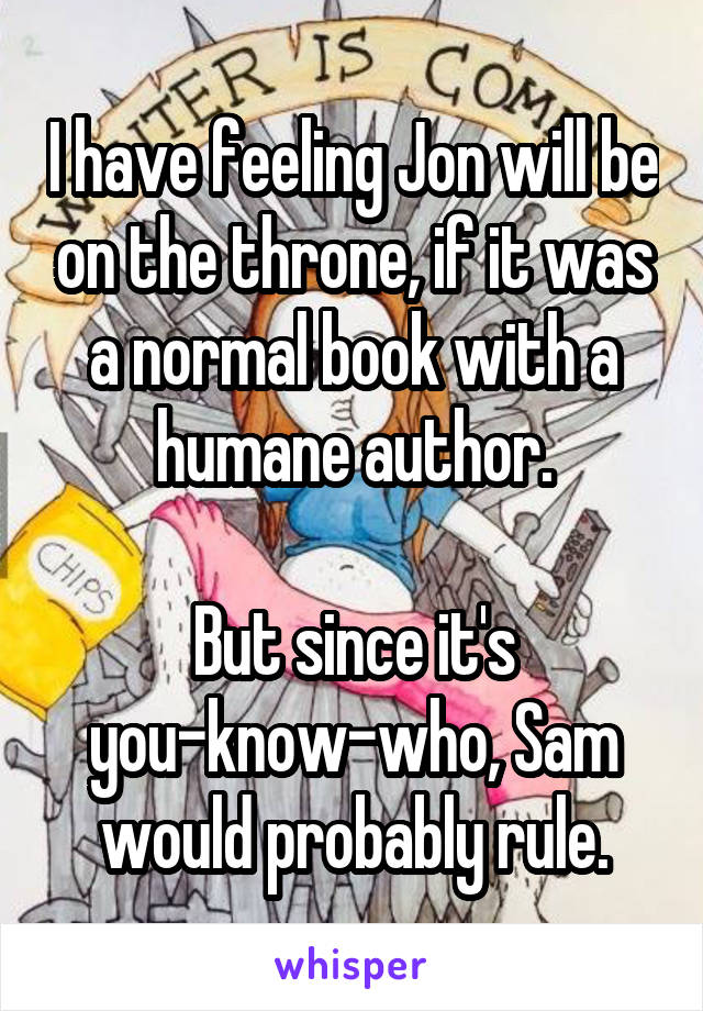 I have feeling Jon will be on the throne, if it was a normal book with a humane author.  But since it's you-know-who, Sam would probably rule.