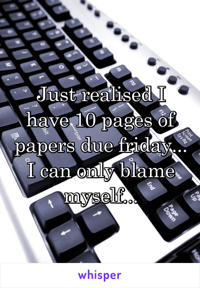 Just realised I have 10 pages of papers due friday... I can only blame myself...